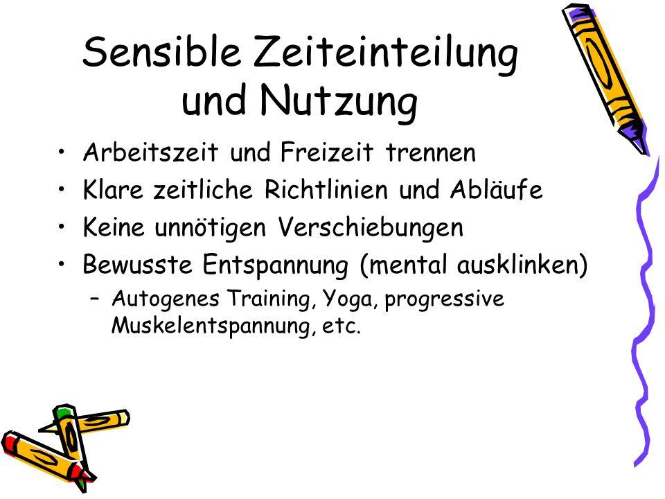 Sensible Zeiteinteilung und Nutzung Arbeitszeit und Freizeit trennen Klare zeitliche Richtlinien und Abläufe Keine unnötigen Verschiebungen Bewusste Entspannung (mental ausklinken) –Autogenes Training, Yoga, progressive Muskelentspannung, etc.