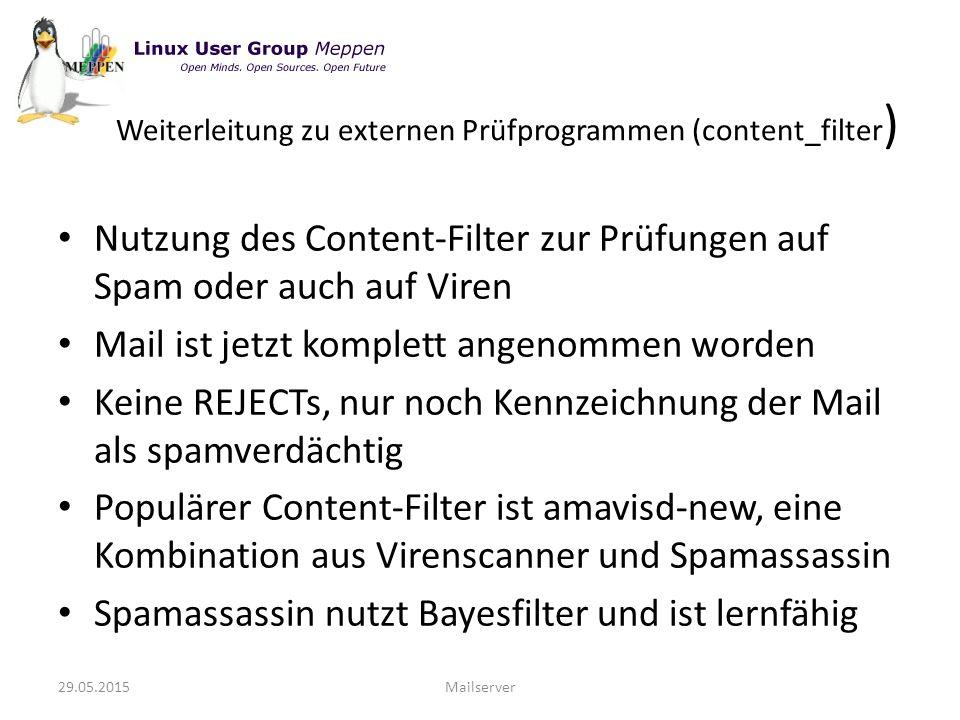 Nutzung des Content-Filter zur Prüfungen auf Spam oder auch auf Viren Mail ist jetzt komplett angenommen worden Keine REJECTs, nur noch Kennzeichnung der Mail als spamverdächtig Populärer Content-Filter ist amavisd-new, eine Kombination aus Virenscanner und Spamassassin Spamassassin nutzt Bayesfilter und ist lernfähig 29.05.2015Mailserver Weiterleitung zu externen Prüfprogrammen (content_filter )