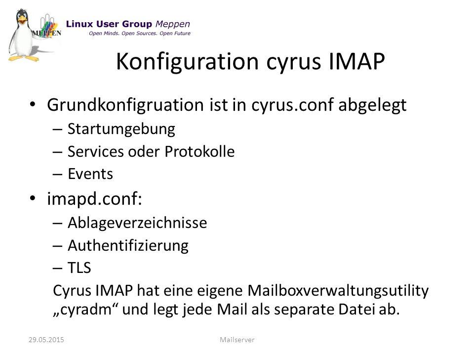 """Grundkonfigruation ist in cyrus.conf abgelegt – Startumgebung – Services oder Protokolle – Events imapd.conf: – Ablageverzeichnisse – Authentifizierung – TLS Cyrus IMAP hat eine eigene Mailboxverwaltungsutility """"cyradm und legt jede Mail als separate Datei ab."""