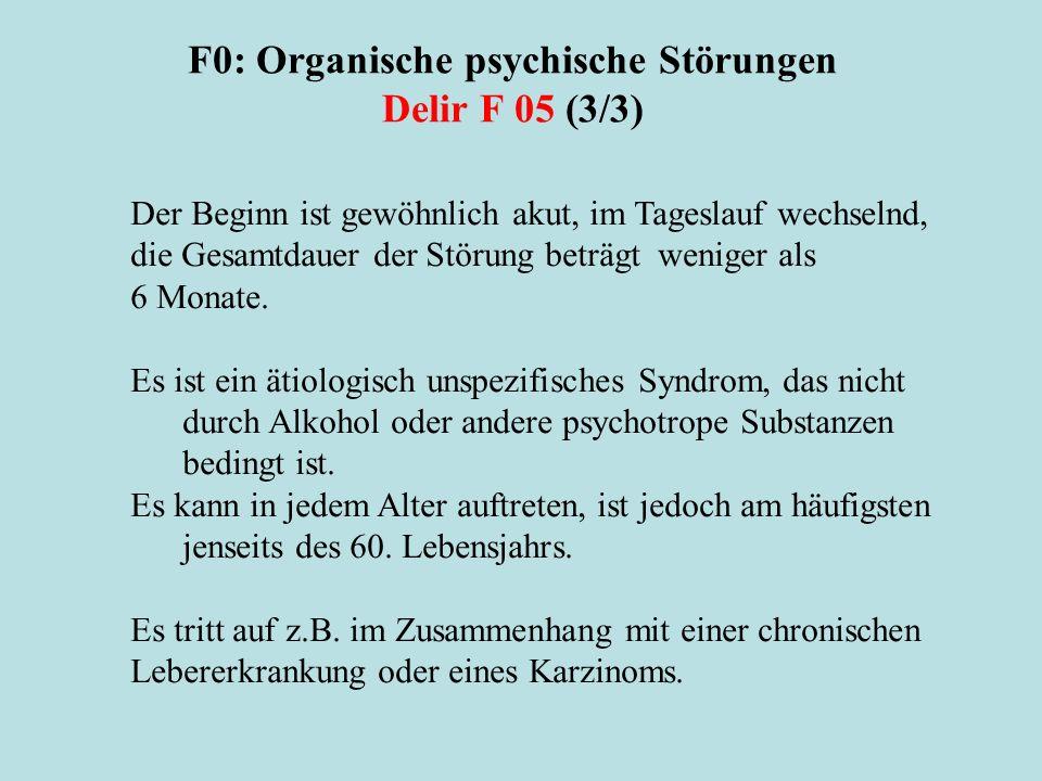 F0: Organische psychische Störungen Delir F 05 (3/3) Der Beginn ist gewöhnlich akut, im Tageslauf wechselnd, die Gesamtdauer der Störung beträgt wenig