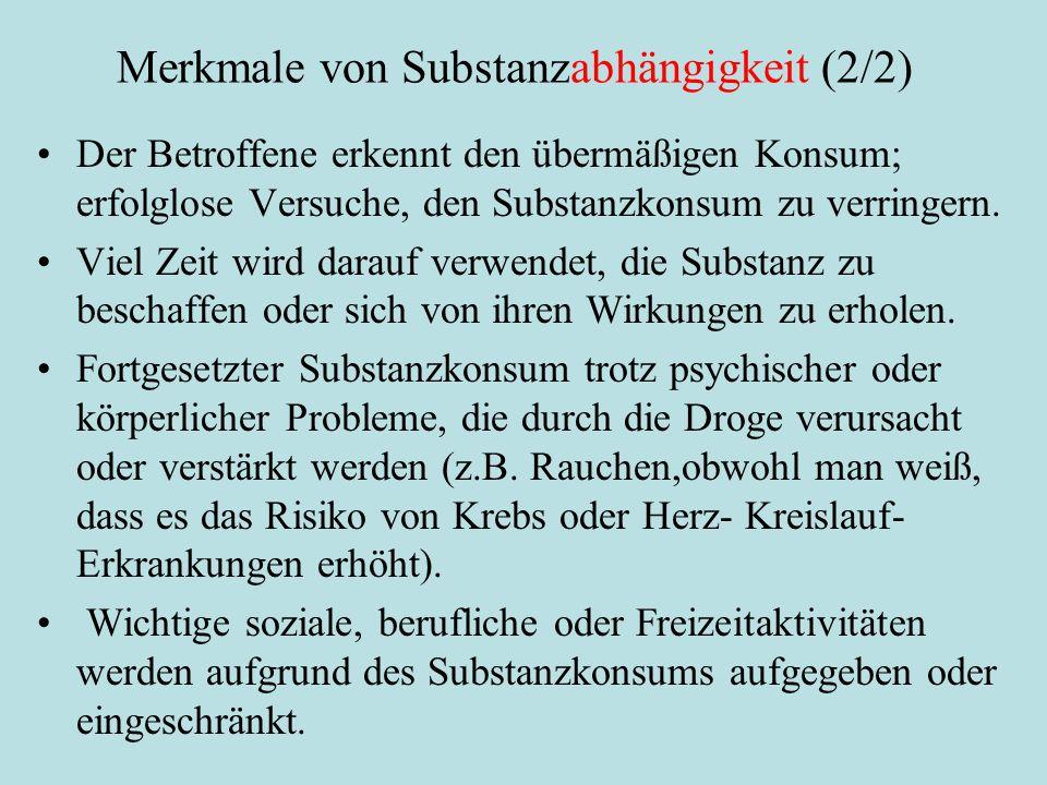 Merkmale von Substanzabhängigkeit (2/2) Der Betroffene erkennt den übermäßigen Konsum; erfolglose Versuche, den Substanzkonsum zu verringern. Viel Zei