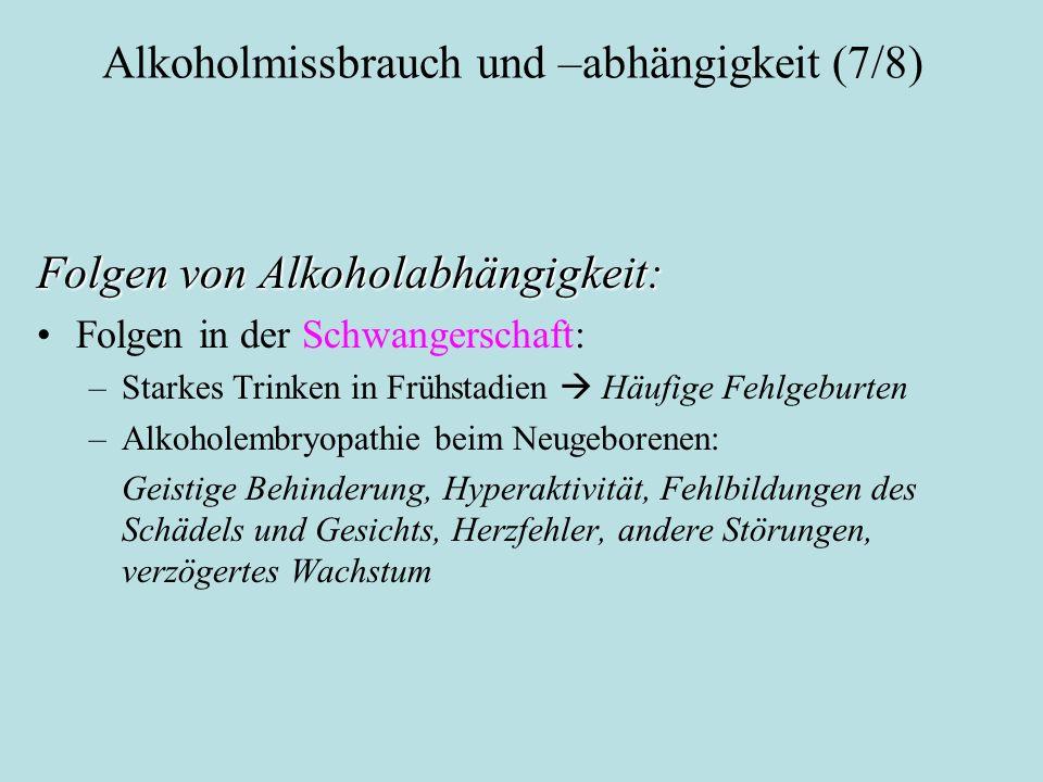 Alkoholmissbrauch und –abhängigkeit (7/8) Folgen von Alkoholabhängigkeit: Folgen in der Schwangerschaft: –Starkes Trinken in Frühstadien  Häufige Feh