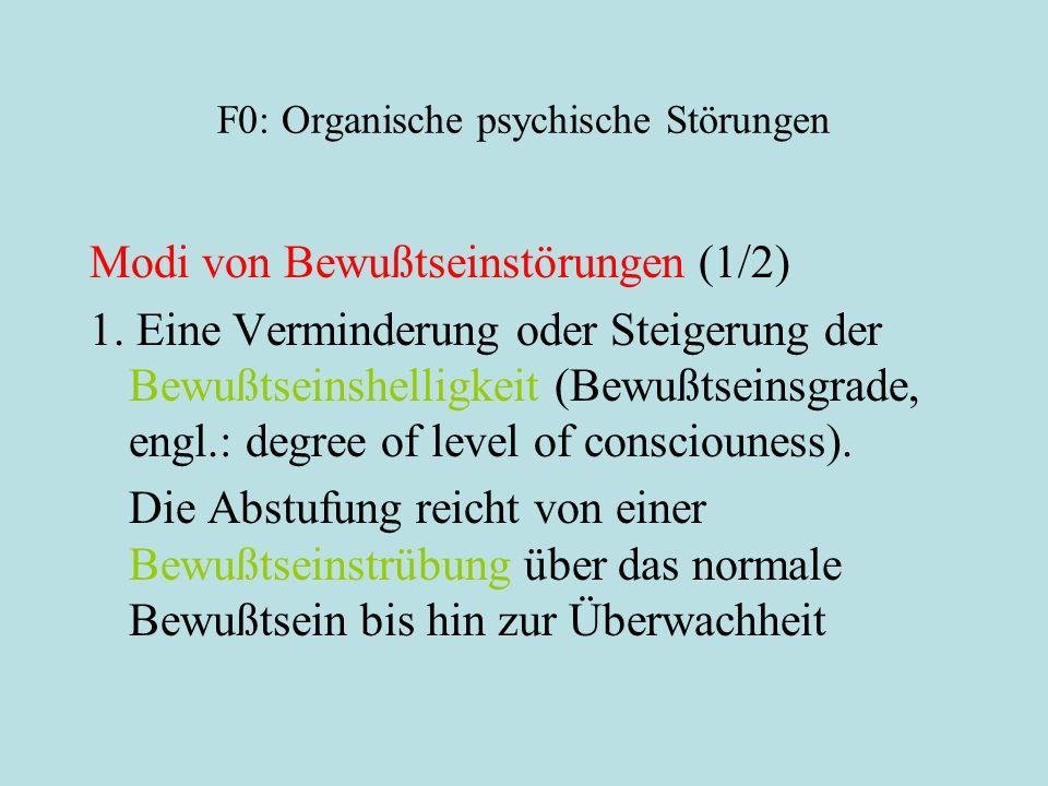 F0: Organische psychische Störungen Modi von Bewußtseinstörungen (1/2) 1. Eine Verminderung oder Steigerung der Bewußtseinshelligkeit (Bewußtseinsgrad