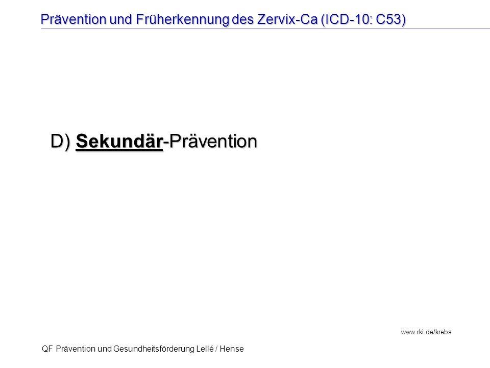 Prävention und Früherkennung des Zervix-Ca (ICD-10: C53) QF Prävention und Gesundheitsförderung Lellé / Hense 46 www.rki.de/krebs D) Sekundär-Präventi