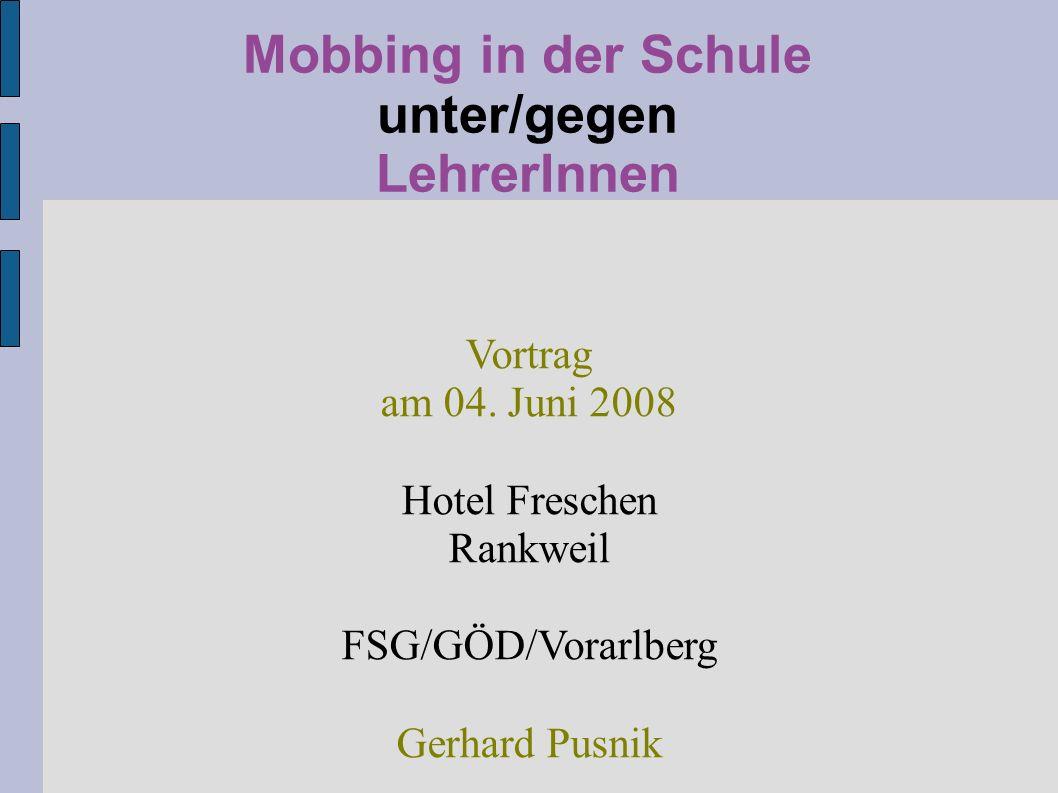 Mobbing in der Schule unter/gegen LehrerInnen Vortrag am 04. Juni 2008 Hotel Freschen Rankweil FSG/GÖD/Vorarlberg Gerhard Pusnik