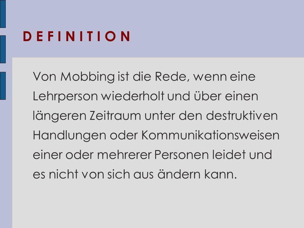 D E F I N I T I O N Von Mobbing ist die Rede, wenn eine Lehrperson wiederholt und über einen längeren Zeitraum unter den destruktiven Handlungen oder