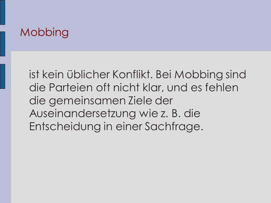 Mobbing ist kein üblicher Konflikt. Bei Mobbing sind die Parteien oft nicht klar, und es fehlen die gemeinsamen Ziele der Auseinandersetzung wie z. B.