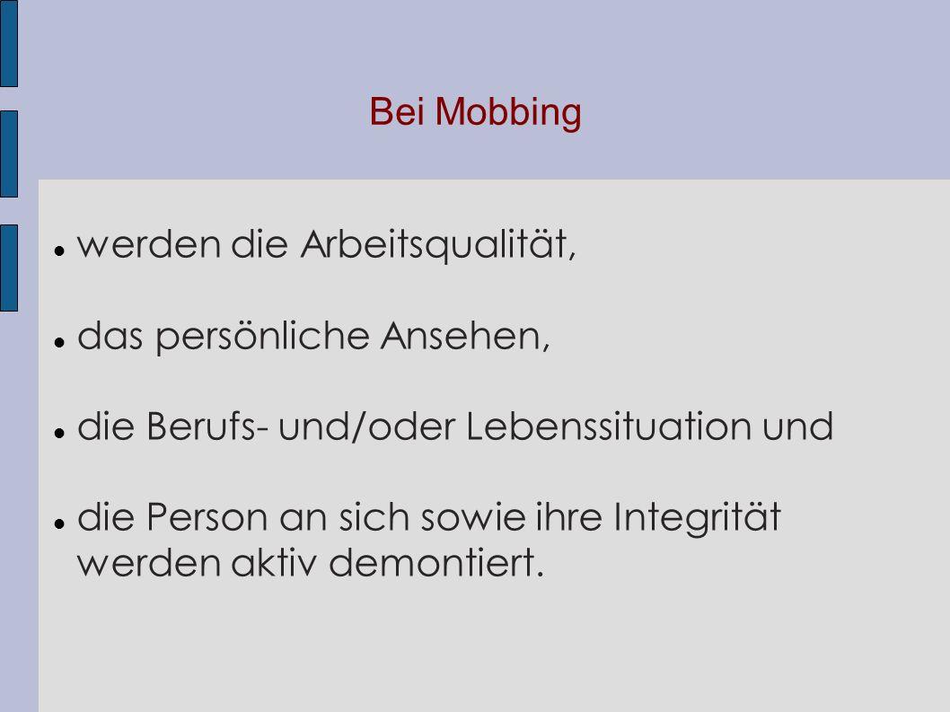 Bei Mobbing werden die Arbeitsqualität, das persönliche Ansehen, die Berufs- und/oder Lebenssituation und die Person an sich sowie ihre Integrität wer