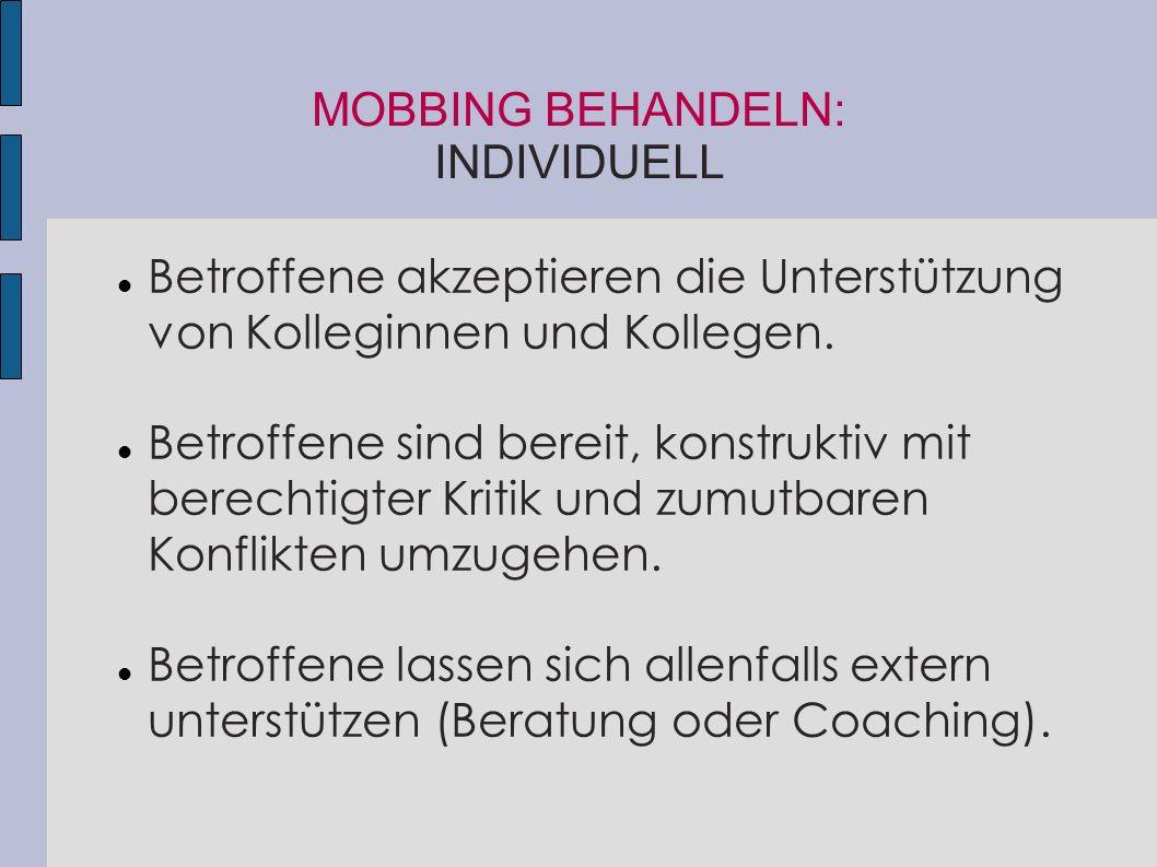 MOBBING BEHANDELN: INDIVIDUELL Betroffene akzeptieren die Unterstützung von Kolleginnen und Kollegen. Betroffene sind bereit, konstruktiv mit berechti