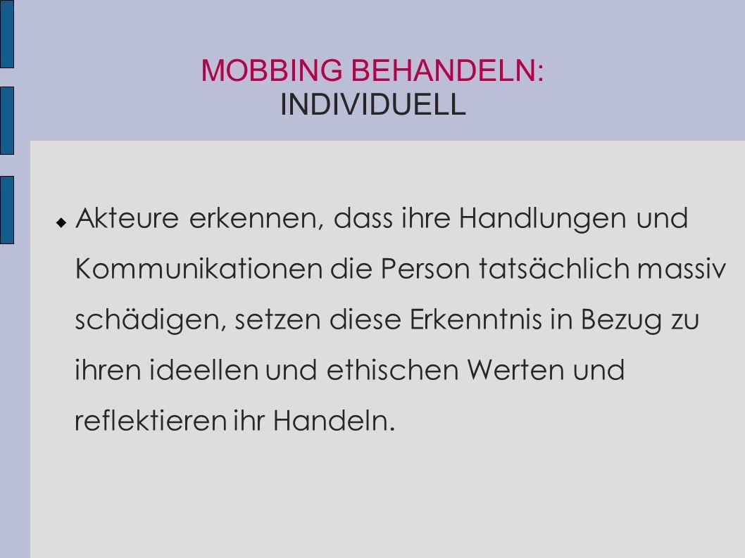 MOBBING BEHANDELN: INDIVIDUELL  Akteure erkennen, dass ihre Handlungen und Kommunikationen die Person tatsächlich massiv schädigen, setzen diese Erke