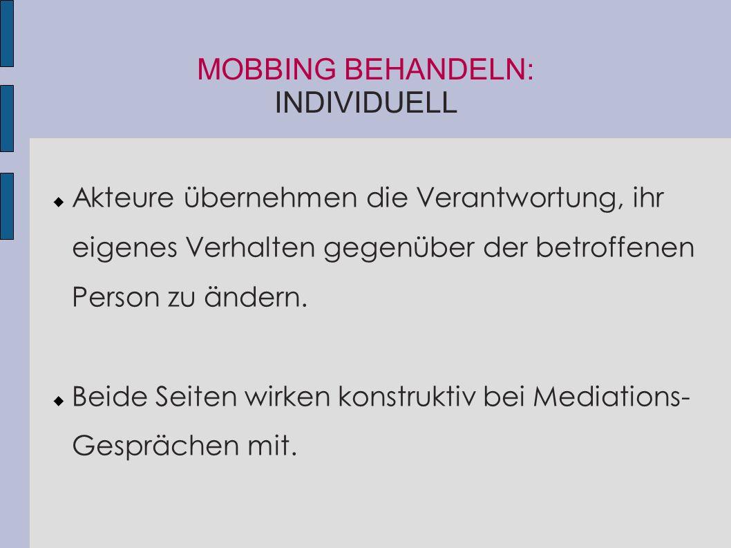 MOBBING BEHANDELN: INDIVIDUELL  Akteure übernehmen die Verantwortung, ihr eigenes Verhalten gegenüber der betroffenen Person zu ändern.  Beide Seite