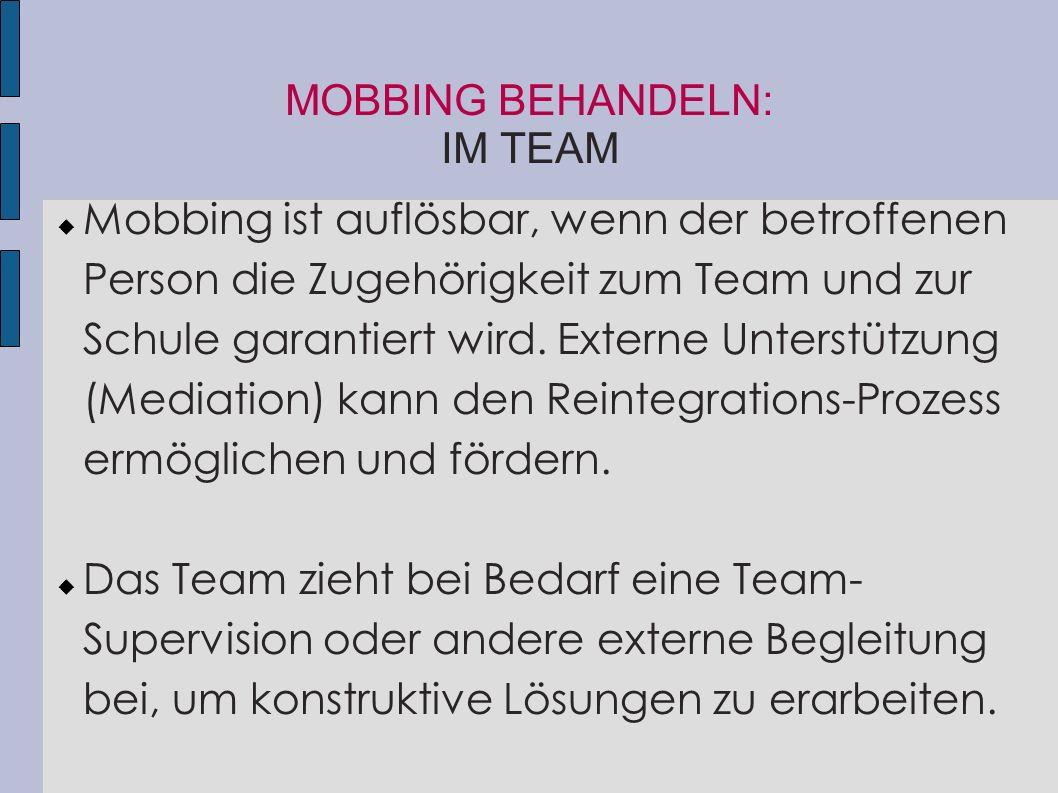 MOBBING BEHANDELN: IM TEAM  Mobbing ist auflösbar, wenn der betroffenen Person die Zugehörigkeit zum Team und zur Schule garantiert wird. Externe Unt