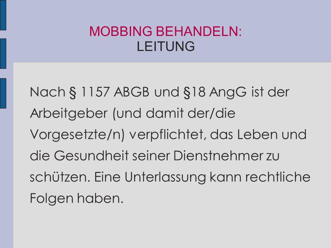 MOBBING BEHANDELN: LEITUNG Nach § 1157 ABGB und §18 AngG ist der Arbeitgeber (und damit der/die Vorgesetzte/n) verpflichtet, das Leben und die Gesundh