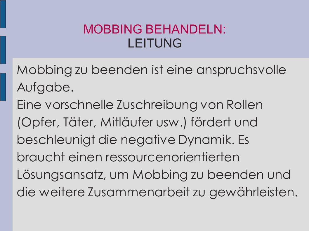 MOBBING BEHANDELN: LEITUNG Mobbing zu beenden ist eine anspruchsvolle Aufgabe. Eine vorschnelle Zuschreibung von Rollen (Opfer, Täter, Mitläufer usw.)