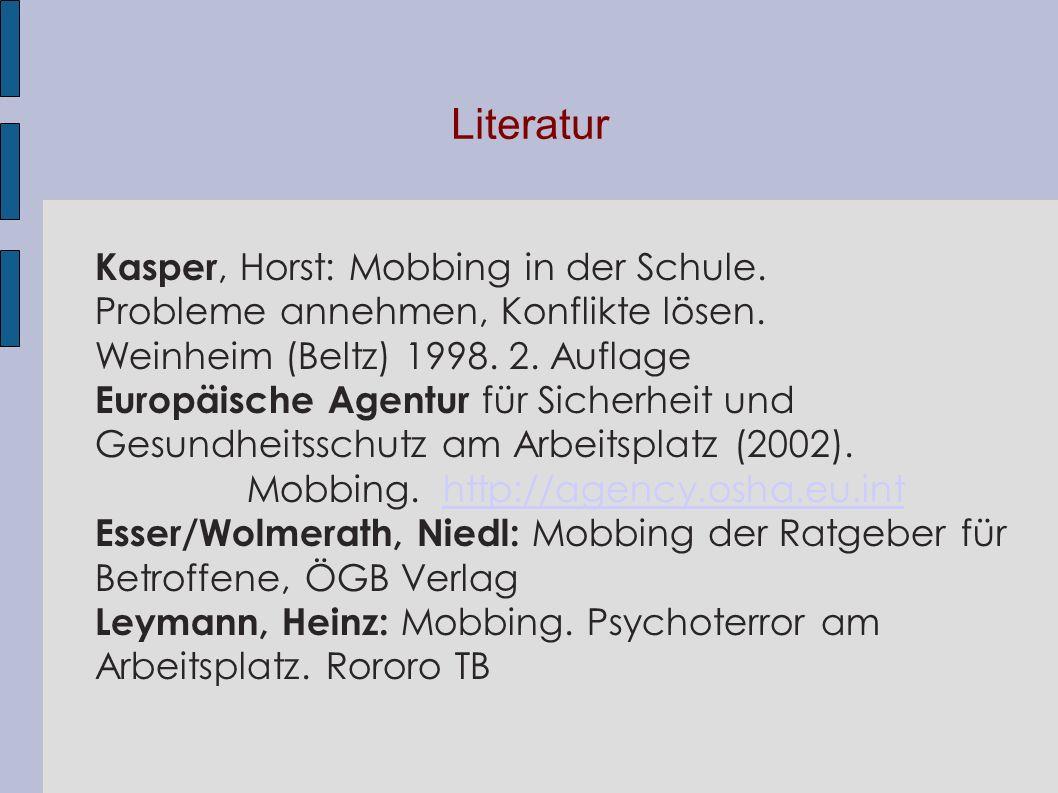 Literatur Kasper, Horst: Mobbing in der Schule. Probleme annehmen, Konflikte lösen. Weinheim (Beltz) 1998. 2. Auflage Europäische Agentur für Sicherhe