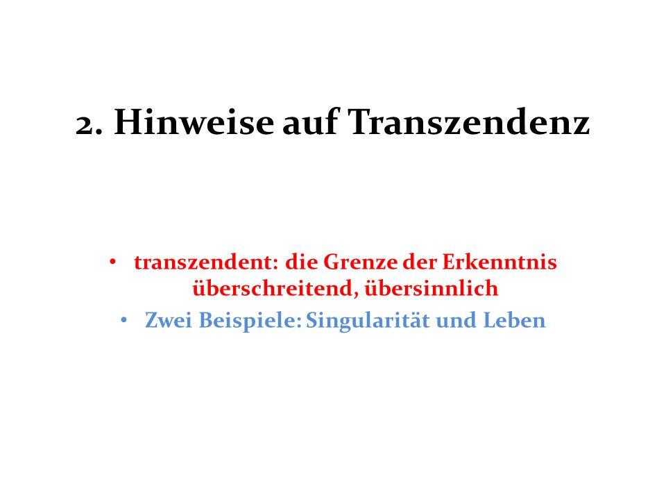 2. Hinweise auf Transzendenz transzendent: die Grenze der Erkenntnis überschreitend, übersinnlich Zwei Beispiele: Singularität und Leben