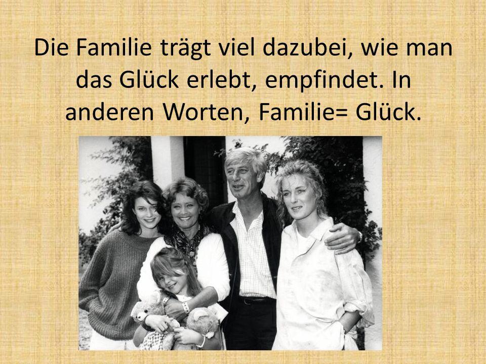 Die Familie trägt viel dazubei, wie man das Glück erlebt, empfindet.