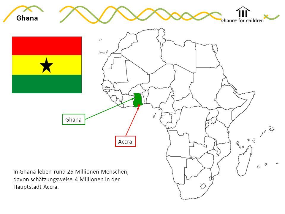 Ghana In Ghana leben rund 25 Millionen Menschen, davon schätzungsweise 4 Millionen in der Hauptstadt Accra.