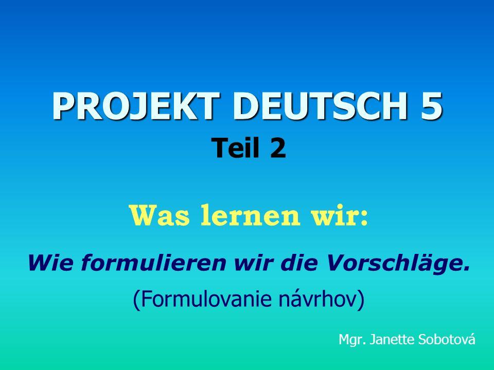 PROJEKT DEUTSCH 5 Teil 2 Was lernen wir: Wie formulieren wir die Vorschläge. (Formulovanie návrhov) Mgr. Janette Sobotová