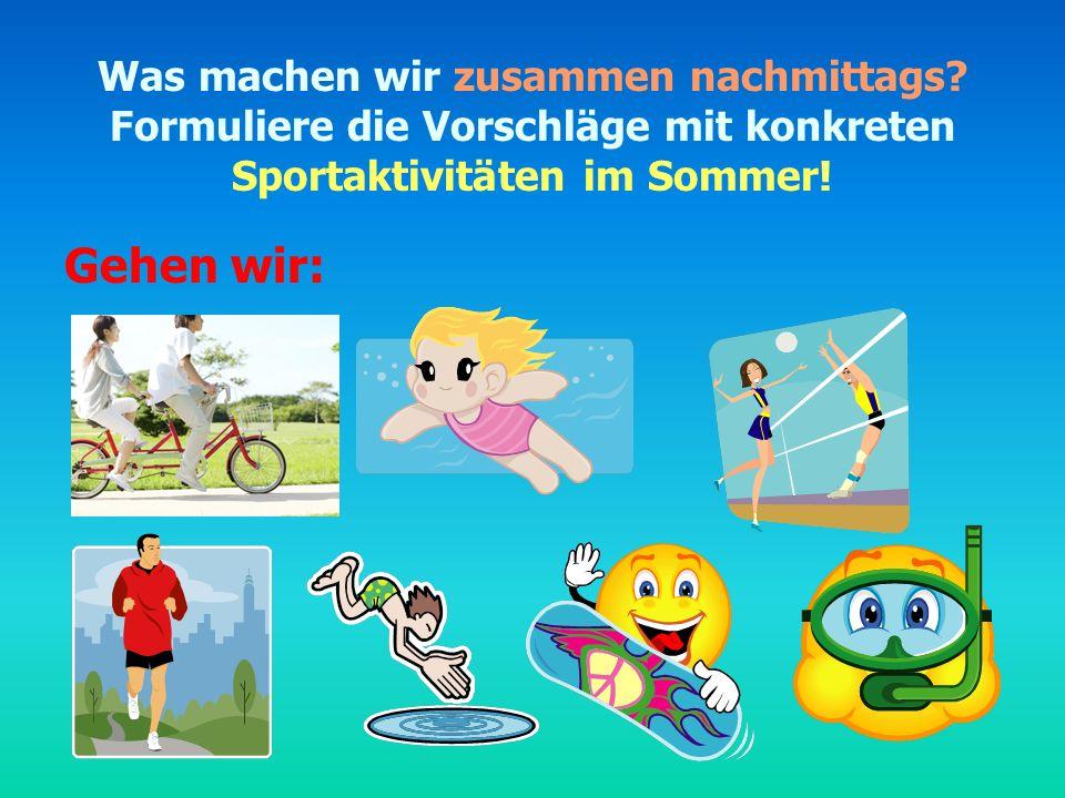Was machen wir zusammen nachmittags? Formuliere die Vorschläge mit konkreten Sportaktivitäten im Sommer! Gehen wir: