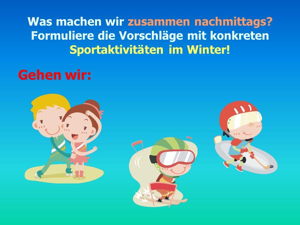 Was machen wir zusammen nachmittags? Formuliere die Vorschläge mit konkreten Sportaktivitäten im Winter! Gehen wir: