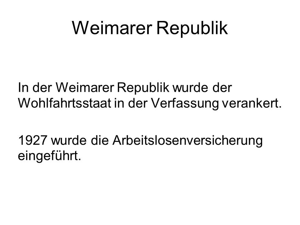 Weimarer Republik In der Weimarer Republik wurde der Wohlfahrtsstaat in der Verfassung verankert. 1927 wurde die Arbeitslosenversicherung eingeführt.