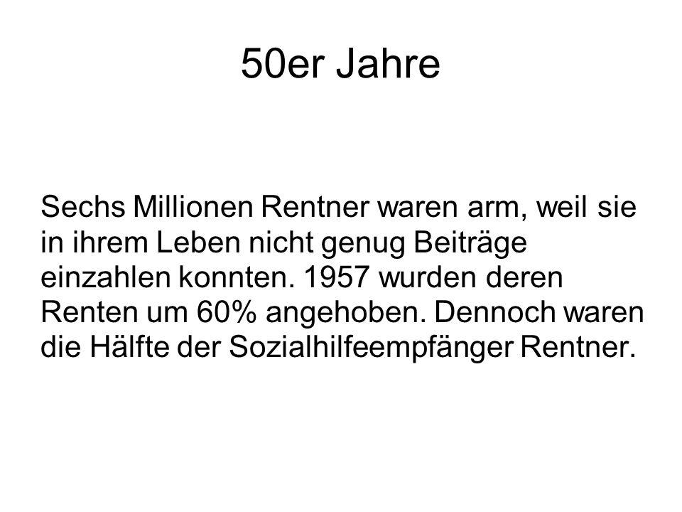 50er Jahre Sechs Millionen Rentner waren arm, weil sie in ihrem Leben nicht genug Beiträge einzahlen konnten. 1957 wurden deren Renten um 60% angehobe