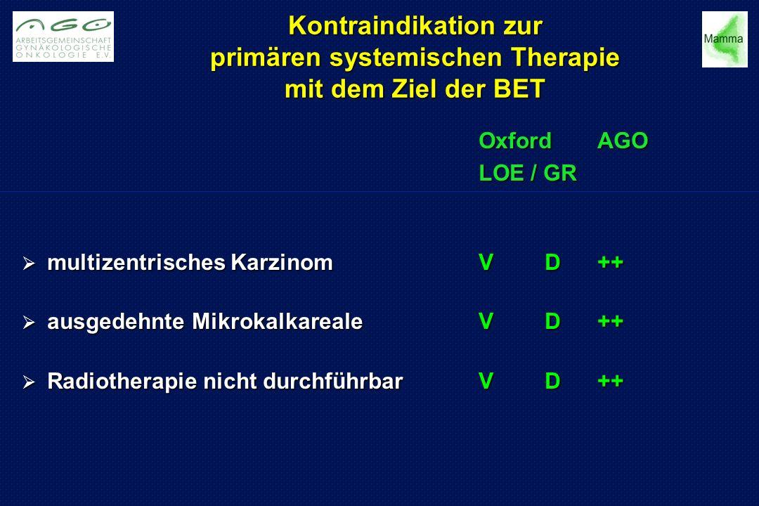 Kontraindikation zur primären systemischen Therapie mit dem Ziel der BET OxfordAGO LOE / GR  multizentrisches KarzinomVD++  ausgedehnte MikrokalkarealeVD++  Radiotherapie nicht durchführbarVD++