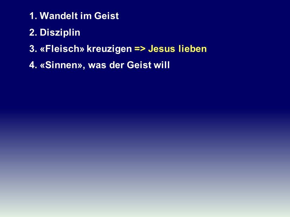 1. Wandelt im Geist 2. Disziplin 3. «Fleisch» kreuzigen => Jesus lieben 4. «Sinnen», was der Geist will