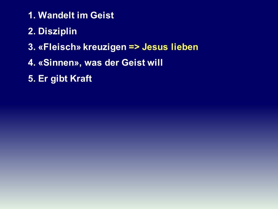 1. Wandelt im Geist 2. Disziplin 3. «Fleisch» kreuzigen => Jesus lieben 4. «Sinnen», was der Geist will 5. Er gibt Kraft