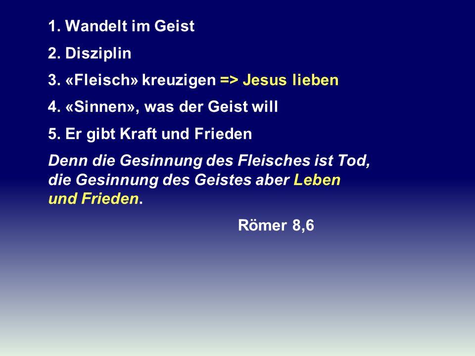 1. Wandelt im Geist 2. Disziplin 3. «Fleisch» kreuzigen => Jesus lieben 4. «Sinnen», was der Geist will 5. Er gibt Kraft und Frieden Denn die Gesinnun