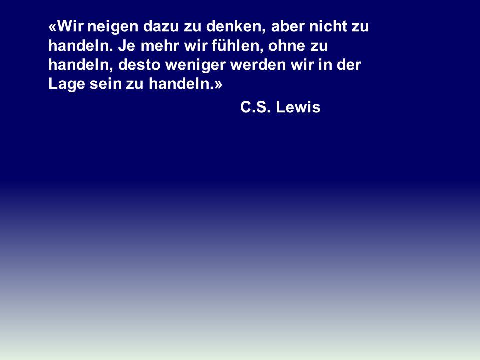 «Wir neigen dazu zu denken, aber nicht zu handeln. Je mehr wir fühlen, ohne zu handeln, desto weniger werden wir in der Lage sein zu handeln.» C.S. Le