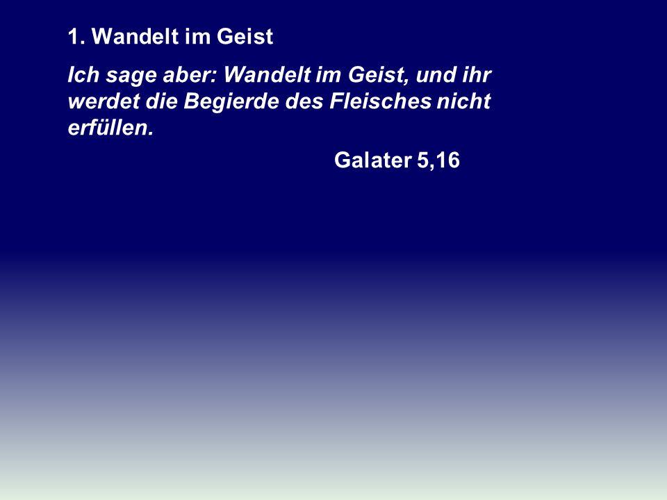 1. Wandelt im Geist Ich sage aber: Wandelt im Geist, und ihr werdet die Begierde des Fleisches nicht erfüllen. Galater 5,16