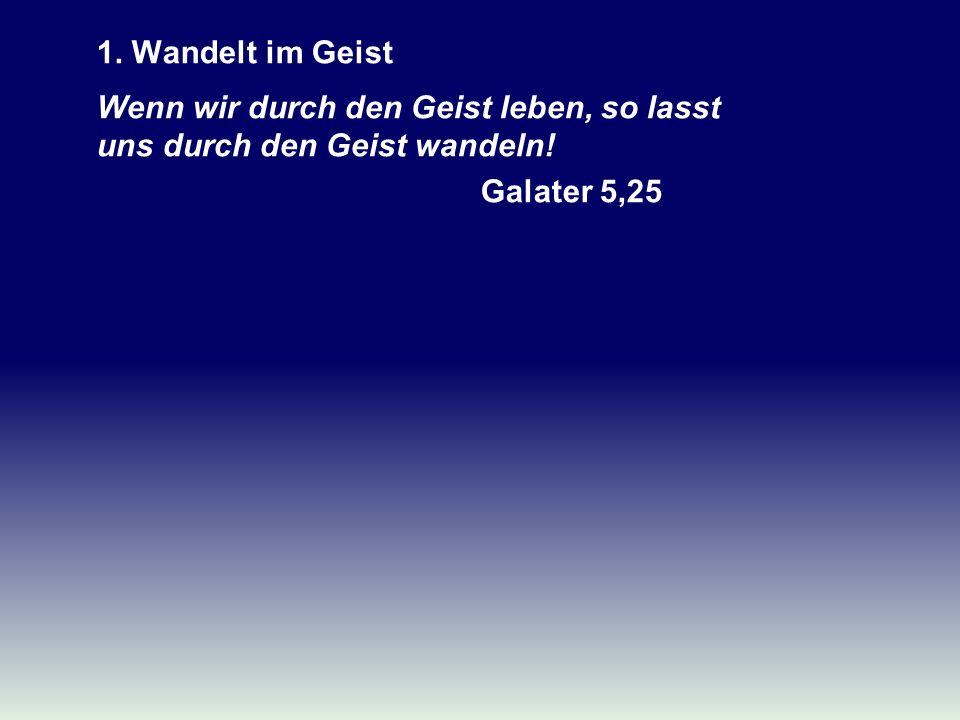 1. Wandelt im Geist Wenn wir durch den Geist leben, so lasst uns durch den Geist wandeln! Galater 5,25