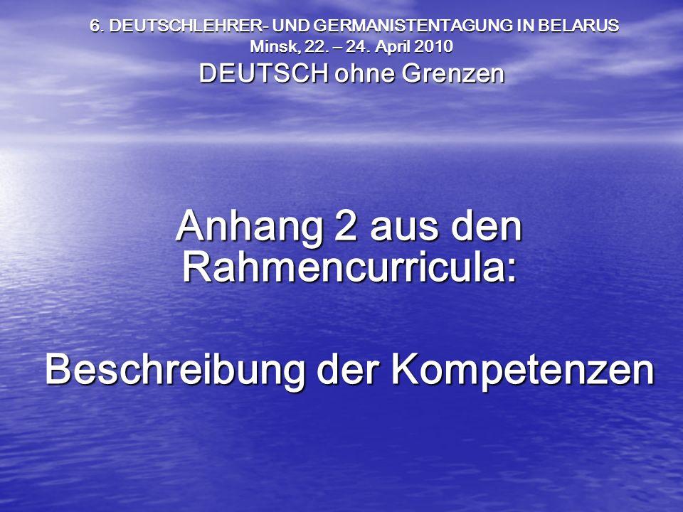 Anhang 2 aus den Rahmencurricula: Beschreibung der Kompetenzen 6. DEUTSCHLEHRER- UND GERMANISTENTAGUNG IN BELARUS Minsk, 22. – 24. April 2010 DEUTSCH