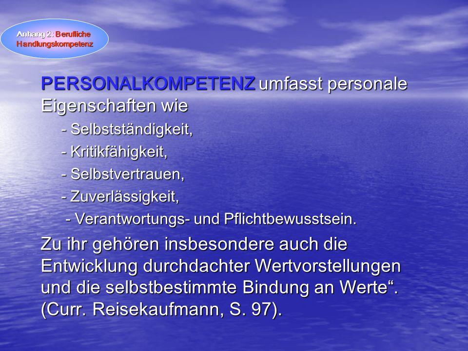 PERSONALKOMPETENZ umfasst personale Eigenschaften wie - Selbstständigkeit, - Kritikfähigkeit, - Selbstvertrauen, - Zuverlässigkeit, - Verantwortungs-