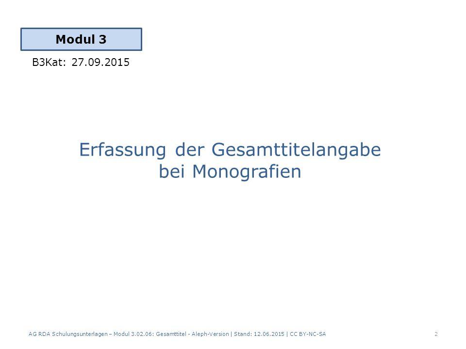 Erfassung der Gesamttitelangabe bei Monografien Modul 3 2 AG RDA Schulungsunterlagen – Modul 3.02.06: Gesamttitel - Aleph-Version | Stand: 12.06.2015 | CC BY-NC-SA B3Kat: 27.09.2015