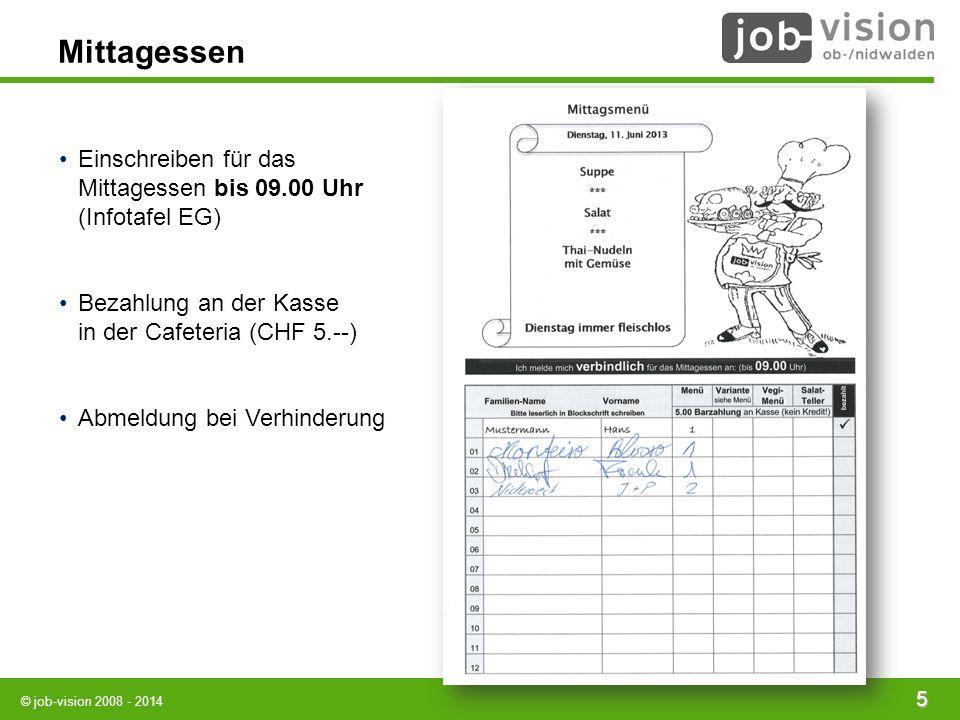 © job-vision 2008 - 2014 5 Mittagessen Einschreiben für das Mittagessen bis 09.00 Uhr (Infotafel EG) Bezahlung an der Kasse in der Cafeteria (CHF 5.--