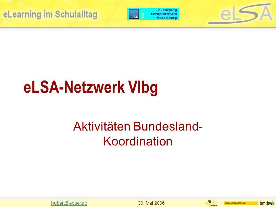 hubert@egger.achubert@egger.ac 30. Mai 2006 eLSA-Netzwerk Vlbg Aktivitäten Bundesland- Koordination