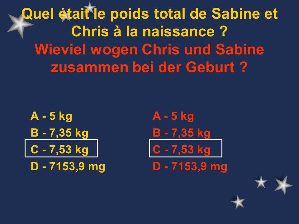 A - 5 kg B - 7,35 kg C - 7,53 kg D - 7153,9 mg Quel était le poids total de Sabine et Chris à la naissance .