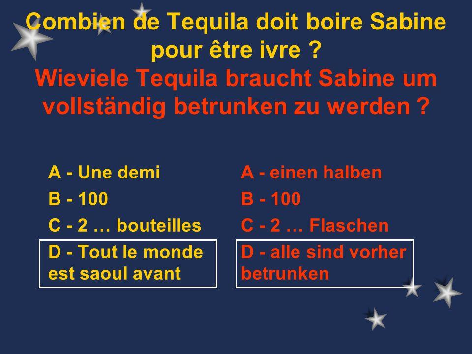 A - Une demi B - 100 C - 2 … bouteilles D - Tout le monde est saoul avant Combien de Tequila doit boire Sabine pour être ivre .