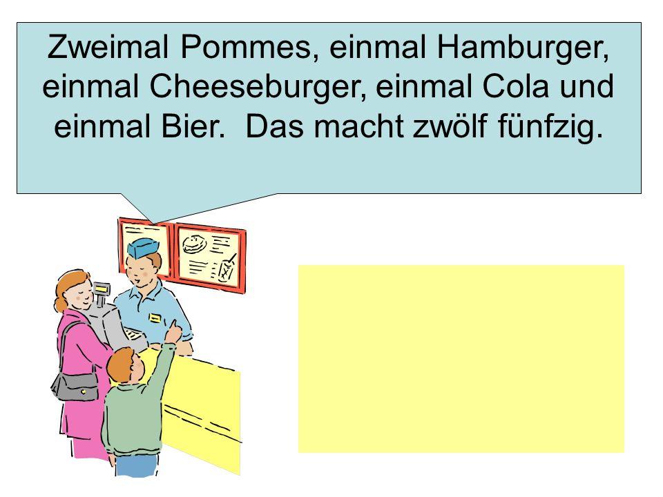 Zweimal Pommes, einmal Hamburger, einmal Cheeseburger, einmal Cola und einmal Bier. Das macht zwölf fünfzig.
