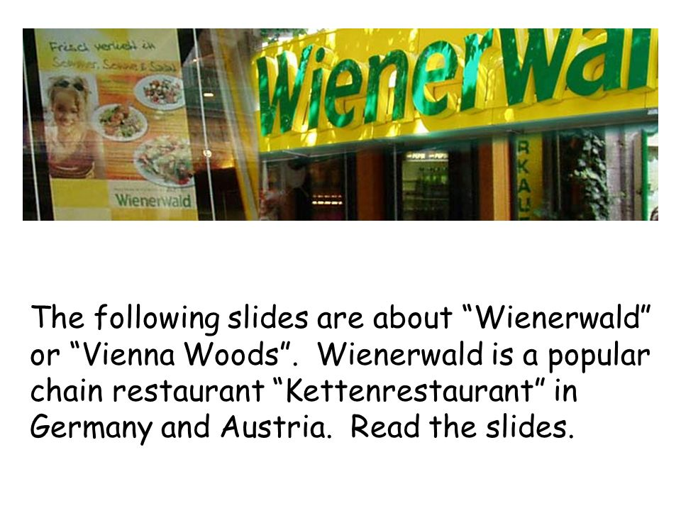 "The following slides are about ""Wienerwald"" or ""Vienna Woods"". Wienerwald is a popular chain restaurant ""Kettenrestaurant"" in Germany and Austria. Rea"