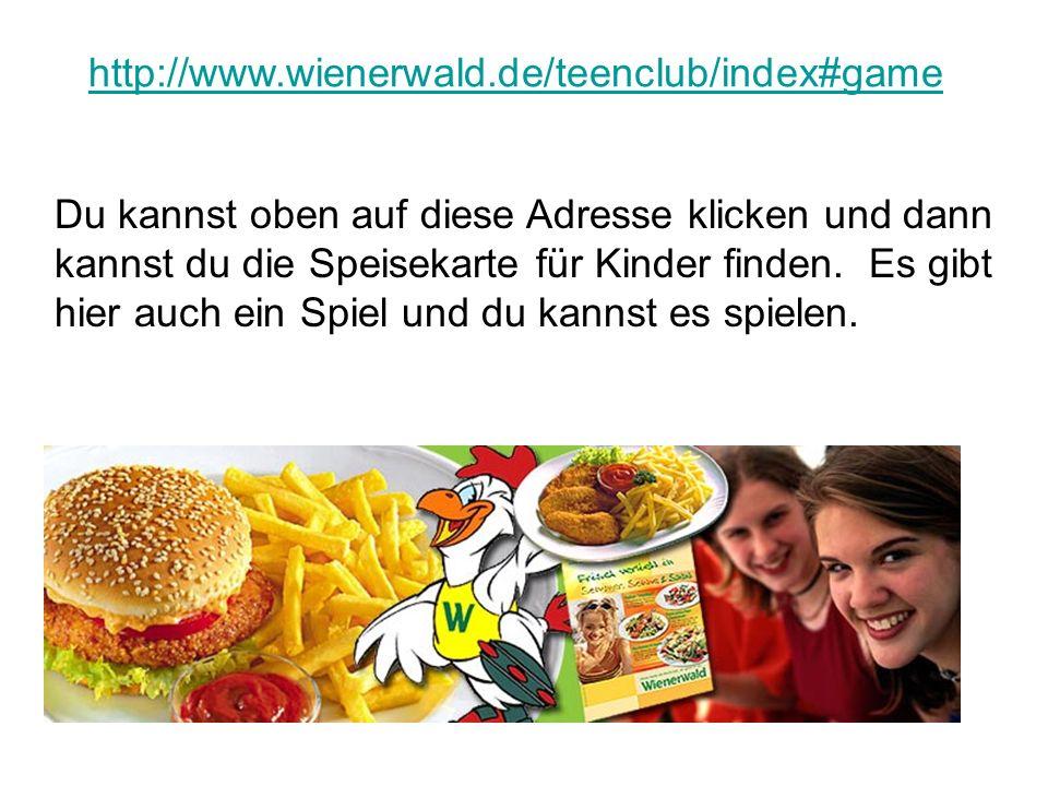 http://www.wienerwald.de/teenclub/index#game Du kannst oben auf diese Adresse klicken und dann kannst du die Speisekarte für Kinder finden. Es gibt hi