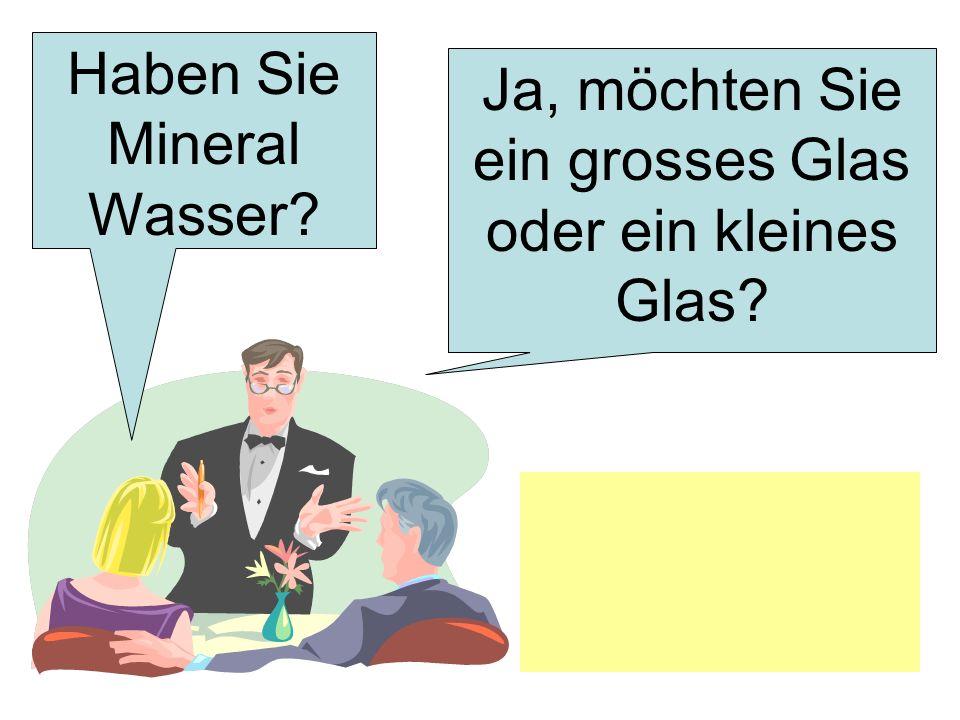 Haben Sie Mineral Wasser? Ja, möchten Sie ein grosses Glas oder ein kleines Glas?
