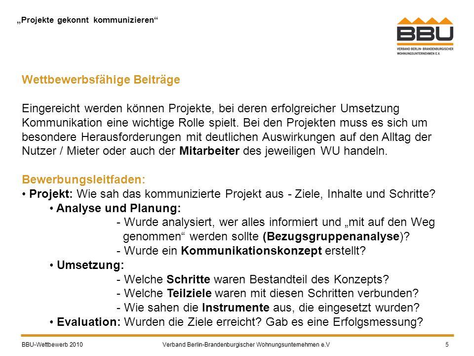 """BBU-Wettbewerb 2010 Verband Berlin-Brandenburgischer Wohnungsunternehmen e.V BBU-Wettbewerb 2010 Verband Berlin-Brandenburgischer Wohnungsunternehmen e.V 5 """"Projekte gekonnt kommunizieren Wettbewerbsfähige Beiträge Eingereicht werden können Projekte, bei deren erfolgreicher Umsetzung Kommunikation eine wichtige Rolle spielt."""