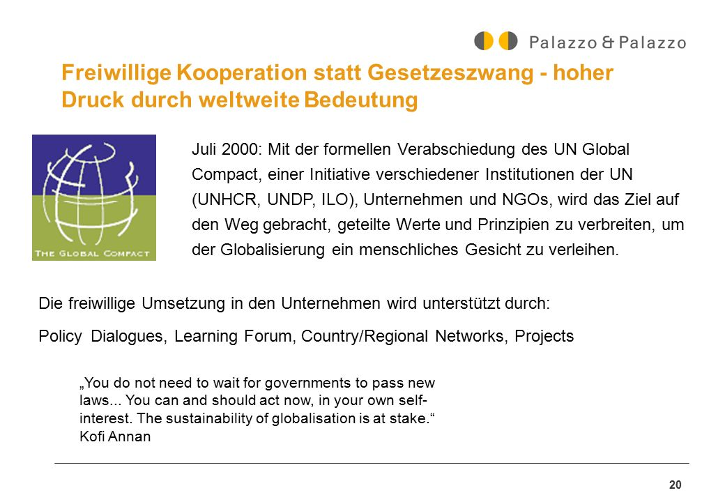 20 Freiwillige Kooperation statt Gesetzeszwang - hoher Druck durch weltweite Bedeutung Juli 2000: Mit der formellen Verabschiedung des UN Global Compa