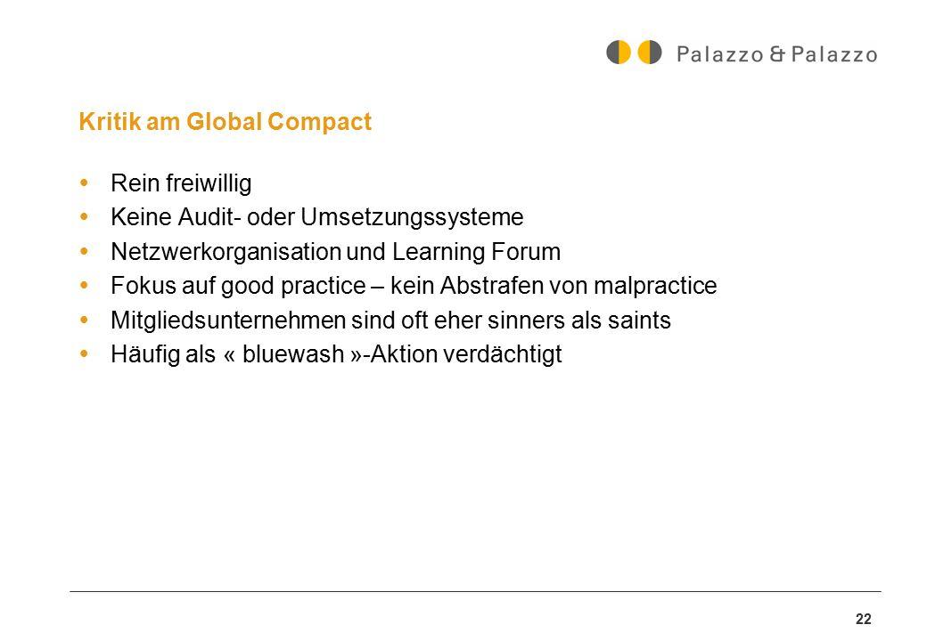 22 Kritik am Global Compact  Rein freiwillig  Keine Audit- oder Umsetzungssysteme  Netzwerkorganisation und Learning Forum  Fokus auf good practic