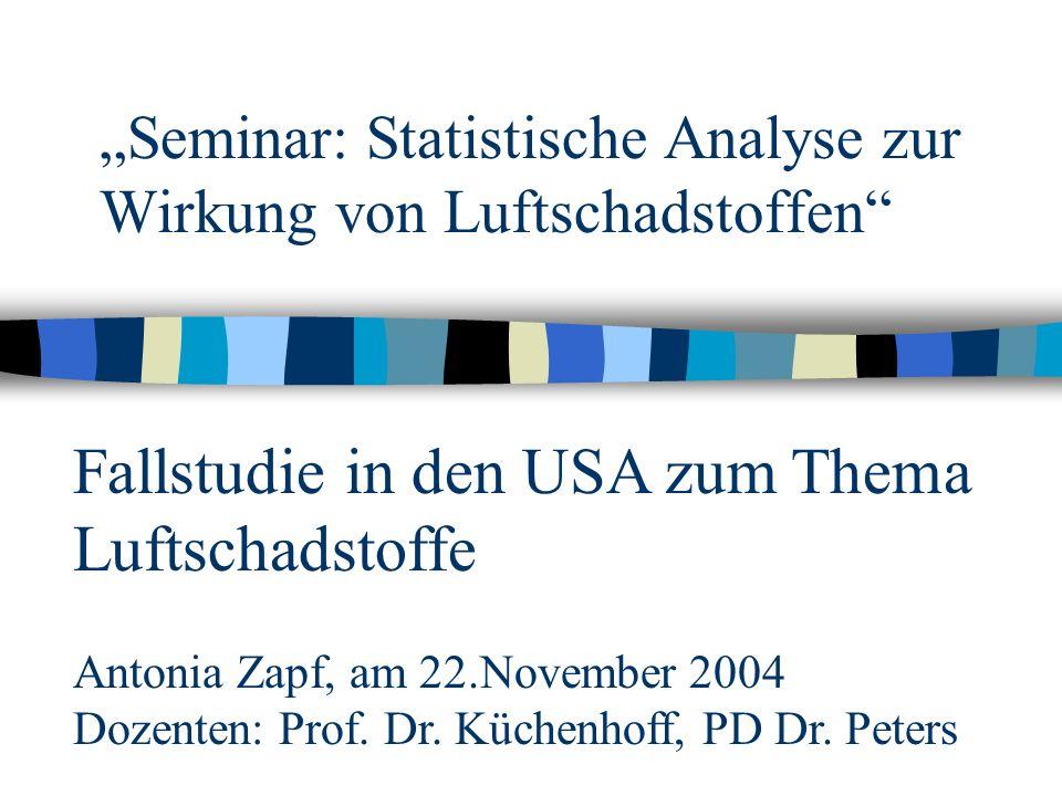 """""""Seminar: Statistische Analyse zur Wirkung von Luftschadstoffen Fallstudie in den USA zum Thema Luftschadstoffe Antonia Zapf, am 22.November 2004 Dozenten: Prof."""