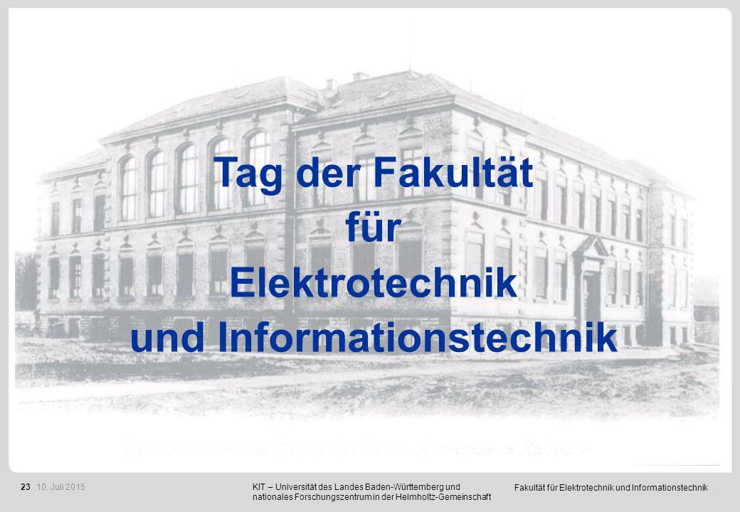 Fakultät für Elektrotechnik und Informationstechnik 23 KIT – Universität des Landes Baden-Württemberg und nationales Forschungszentrum in der Helmholtz-Gemeinschaft Tag der Fakultät für Elektrotechnik und Informationstechnik 10.